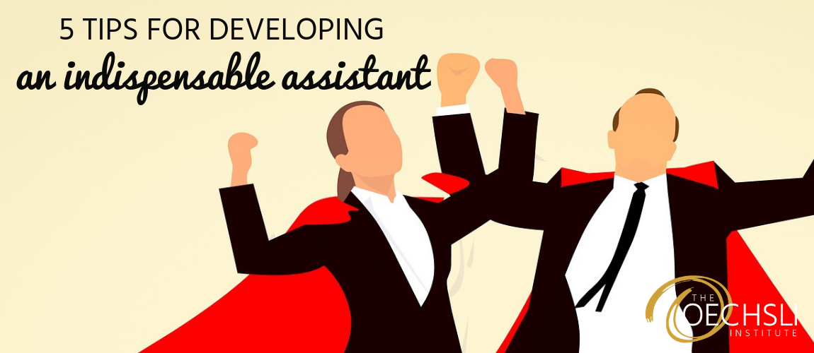5 Tips for Developing an Indispensable Assistant