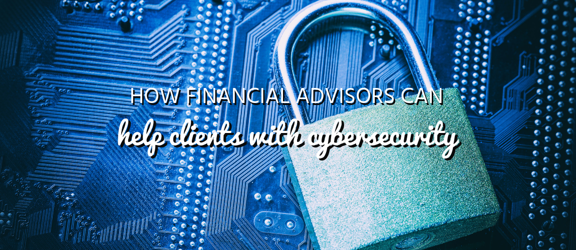 How Financial Advisors Can Help Clients with Cybersecurity