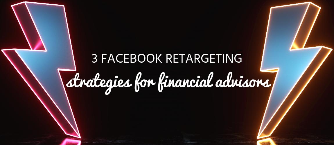3 Facebook Retargeting Strategies for Financial Advisors