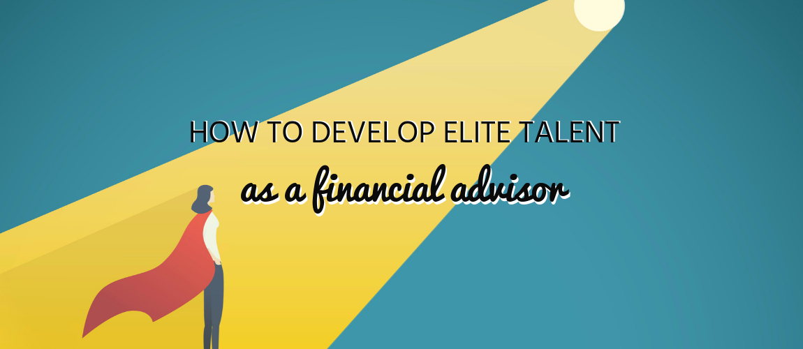 How to Develop Elite Talent as a Financial Advisor