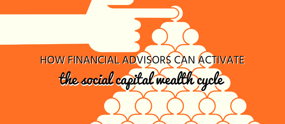 How Financial Advisors Can Activate the Social Capital Wealth Cycle