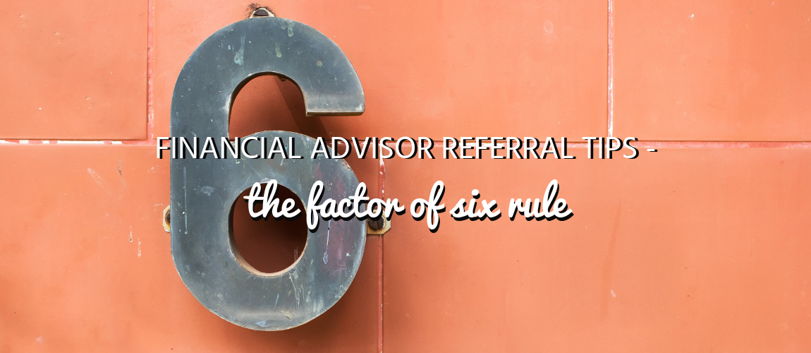 "Financial Advisor Referral Tips - The ""Factor of Six"" Rule"