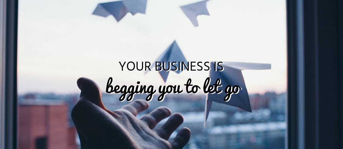 Your Business is Begging You to Let Go