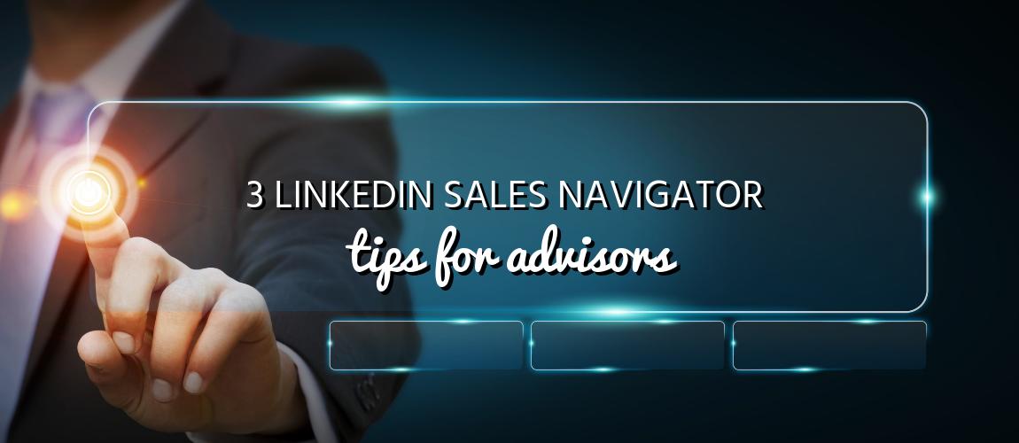 3 LinkedIn Sales Navigator Tips for Advisors