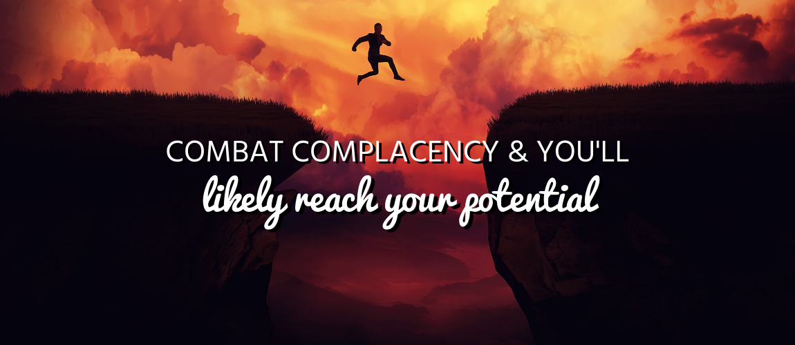 Combat Complacency & You'll Likely Reach Your Potential