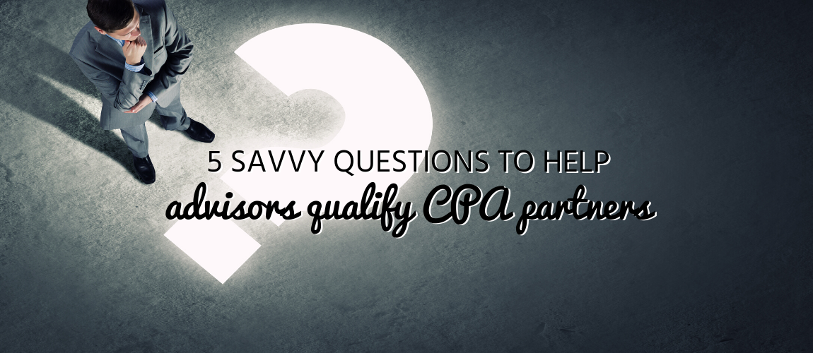 5 Savvy Questions to Help Advisors Qualify CPA Partners
