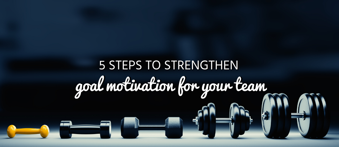 5 Steps to Strengthen Goal Motivation for Your Team