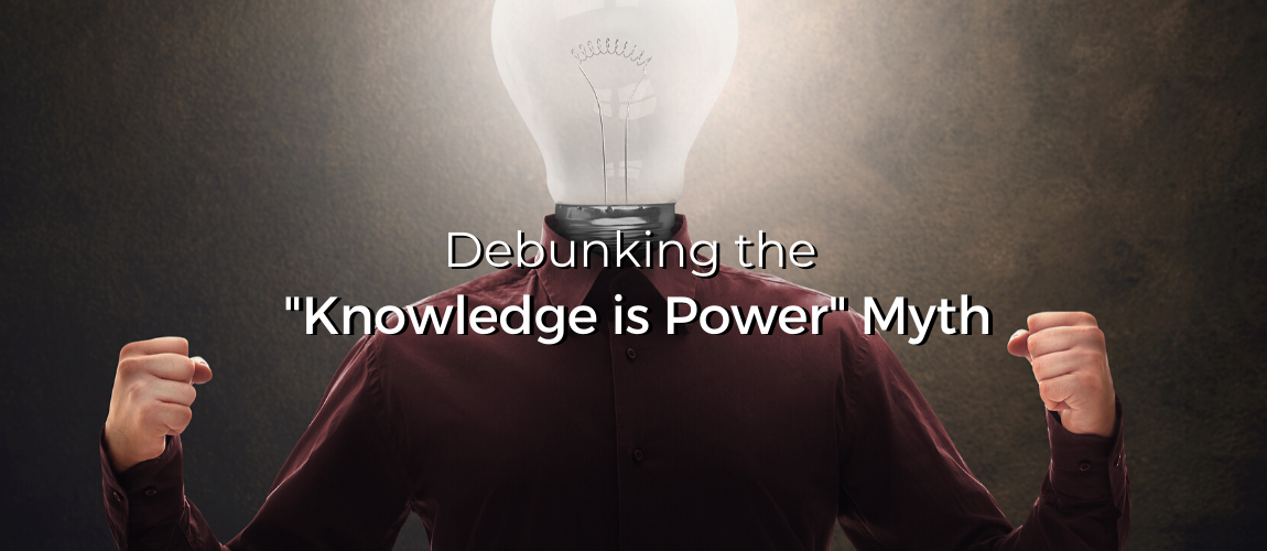 "Debunking the ""Knowledge is Power"" Myth"